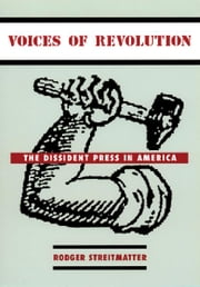 Voices of Revolution - The Dissident Press in America ebook by Rodger Streitmatter