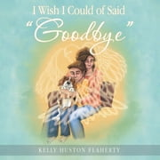 "I Wish I Could of Said ""Goodbye"" ebook by Kelly Huston Flaherty"