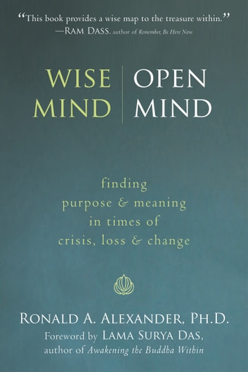 Wise Mind, Open Mind - Finding Purpose and Meaning in Times of Crisis, Loss, and Change ebook by Ronald Alexander, PhD