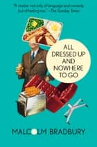 All Dressed Up and Nowhere to Go ebook by Malcolm Bradbury