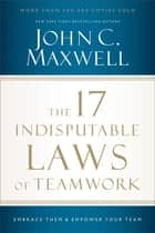 The 17 Indisputable Laws of Teamwork - Embrace Them and Empower Your Team eBook by John Maxwell