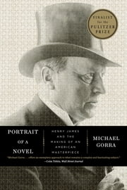 Portrait of a Novel: Henry James and the Making of an American Masterpiece ebook by Michael Gorra