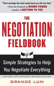 The Negotiation Fieldbook, Second Edition - Simple Strategies to Help You Negotiate Everything ebook by Grande Lum