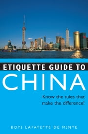 Etiquette Guide to China - Know the Rules that Make the Difference! ebook by Boye Lafayette De Mente