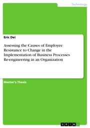 Assessing the Causes of Employee Resistance to Change in the Implementation of Business Processes Re-engineering in an Organization ebook by Eric Dei