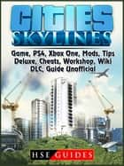 Cities Skylines Game, PS4, Xbox One, Mods, Tips, Deluxe, Cheats, Workshop, Wiki, DLC, Guide Unofficial ebook by HSE Guides