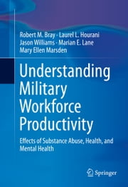 Understanding Military Workforce Productivity - Effects of Substance Abuse, Health, and Mental Health ebook by Robert M. Bray, Jason Williams, Marian E. Lane,...