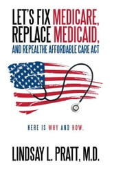 Let's Fix Medicare, Replace Medicaid, and Repealthe affordable Care Act - Here is Why and How. ebook by Lindsay L. Pratt, M.D.
