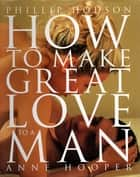 How to Make Great Love to a Man ebook by Anne Hooper, Phillip Hodson