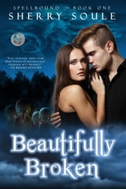 Beautifully Broken: Book One - Spellbound Prodigies, #1 ebook by Sherry Soule