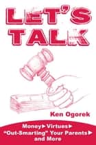 "Let's Talk: Money, Virtues, ""Out-Smarting"" Your Parents, and More ebook by Ken Ogorek"