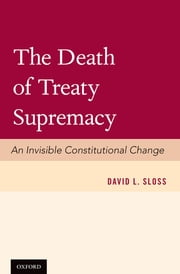 The Death of Treaty Supremacy - An Invisible Constitutional Change ebook by David L. Sloss