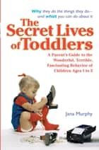 The Secret Lives of Toddlers ebook by Jana Murphy