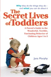 The Secret Lives of Toddlers - A Parent's Guide to the Wonderful, Terrible, Fascinating Behavior of Children Ag ebook by Jana Murphy