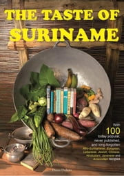 The taste of Suriname - with 100 today popular, never published and long-forgotten Amerindian, European, Afro-Surinamese, Jewish, Chinese, Hindustani, Javanese and Lebanese recipes ebook by Diana Dubois