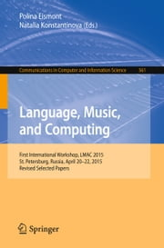 Language, Music, and Computing - First International Workshop, LMAC 2015, St. Petersburg, Russia, April 20-22, 2015, Revised Selected Papers ebook by Polina Eismont,Natalia Konstantinova