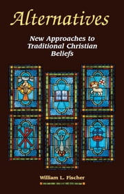 Alternatives - New Approaches to Traditional Christian Beliefs ebook by William L. Fischer
