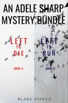 An Adele Sharp Mystery Bundle: Left to Die (#1) and Left to Run (#2) ebook by Blake Pierce