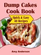 Dump Cakes Cook Book - Quick & Easy 40 Recipes ebook by Amy Anderson