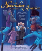The Nutcracker Comes to America - How Three Ballet-Loving Brothers Created a Holiday Tradition ebook by Chris  Barton,Cathy  Gendron