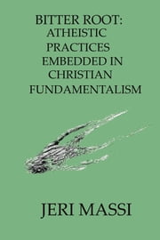 Bitter Root: Atheistic Practices Embedded in Christian Fundamentalism ebook by Jeri Massi