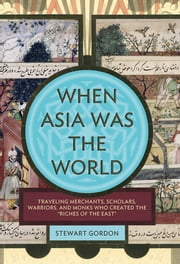 "When Asia Was the World - Traveling Merchants, Scholars, Warriors, and Monks Who Created the ""Riches of the ""East"" ebook by Stewart Gordon"