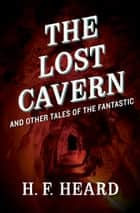 The Lost Cavern - And Other Stories of the Fantastic ebook by H. F. Heard
