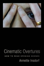 Cinematic Overtures - How to Read Opening Scenes ebook by Annette Insdorf