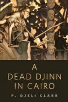 A Dead Djinn in Cairo - A Tor.Com Original eBook by P. Djèlí Clark