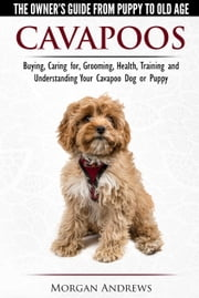 Cavapoos: The Owner's Guide From Puppy To Old Age - Buying, Caring for, Grooming, Health, Training and Understanding Your Cavapoo Dog or Puppy ebook by Morgan Andrews