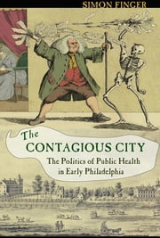 The Contagious City - the politics of public health in early Philadelphia ebook by Simon Finger