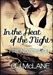 In the Heat of the Night - Friendzoned, #1 ebook by C.J. McLane