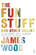 The Fun Stuff and Other Essays ebook by James Wood