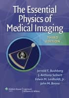 The Essential Physics of Medical Imaging ebook by Jerrold T. Bushberg,J. Anthony Seibert,Edwin M. Leidholdt,John M. Boone