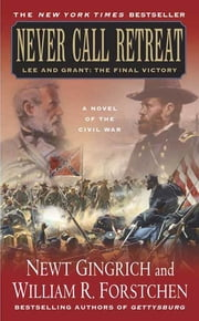 Never Call Retreat - Lee and Grant: The Final Victory: A Novel of the Civil War ebook by Newt Gingrich, Albert S. Hanser, William R. Forstchen