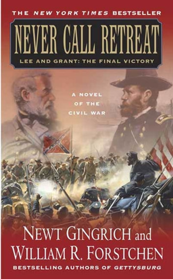 Never Call Retreat - Lee and Grant: The Final Victory: A Novel of the Civil War ebook by Newt Gingrich,Albert S. Hanser,William R. Forstchen