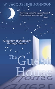 The Guest House - A Journey of Discovery through Cancer ebook by W. Jacqueline Johnson