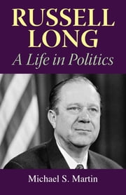 Russell Long - A Life in Politics ebook by Michael S. Martin