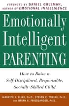 Emotionally Intelligent Parenting - How to Raise a Self-Disciplined, Responsible, Socially Skilled Child ebook by Maurice J. Elias, Ph.D., Steven E. Tobias,...