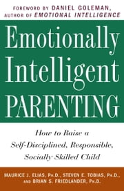 Emotionally Intelligent Parenting - How to Raise a Self-Disciplined, Responsible, Socially Skilled Child ebook by Maurice J. Elias, Ph.D.,Steven E. Tobias, Psy.D.,Brian S. Friedlander, Ph.D.