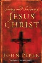 Seeing and Savoring Jesus Christ (Revised Edition) ebook by John Piper