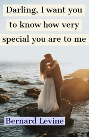 Darling, I Want You to Know How Very Special You are to Me ebook by Bernard Levine