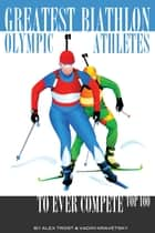 Greatest Biathlon Olympic Athletes to Ever Compete: Top 100 ebook by alex trostanetskiy
