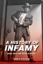 A History of Infamy - Crime, Truth, and Justice in Mexico ebook by Pablo Piccato