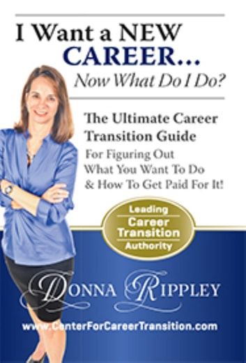 I Want a New Career...Now What Do I Do?: The Ultimate Career Transformation Guide for Figuring Out What You Want to Do & How to Get Paid for It! ebook by Donna Rippley