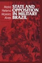 State and Opposition in Military Brazil ebook by Maria Helena Moreira Alves