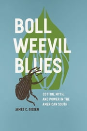 Boll Weevil Blues - Cotton, Myth, and Power in the American South ebook by James C. Giesen