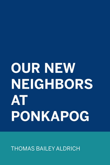 Our New Neighbors At Ponkapog ebook by Thomas Bailey Aldrich