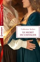 Le secret du chevalier ebook by Catherine Archer