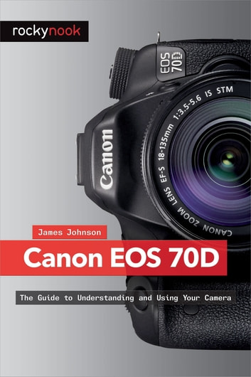 Canon EOS 70D ebook by James Johnson